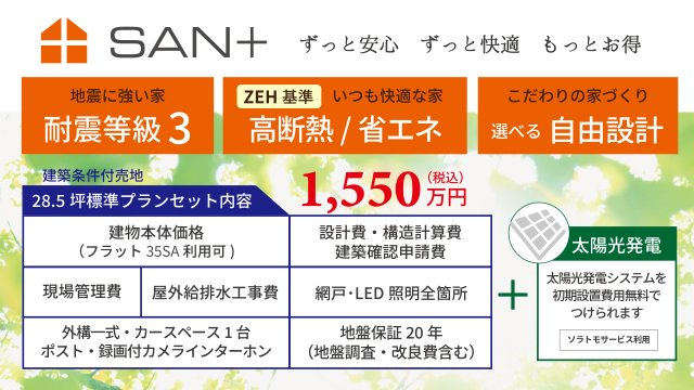 SAN+ZEH(ネットゼロエネルギーハウス)基準クリア住宅や耐震等級3の家。最大10KWまで実質0円にてZEH住宅となる太陽光発電設置可能の建物価格1550万円(税込)基準面積27~28.5坪標準